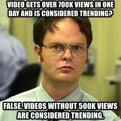 False guy - Video gets over 700K views in one day and is considered trending? False. Videos without 500k views are Considered trending.