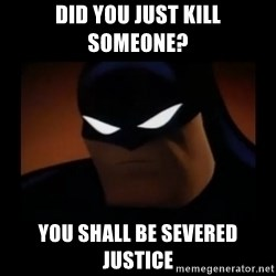 Disapproving Batman - did you just kill someone? You shall be SEVERED justice