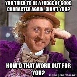 Oh so you're - You tried to be a judge of good character again, didn't you? How'd that work out for you?
