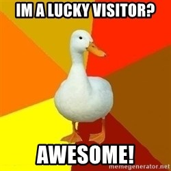 Technologically Impaired Duck - IM A LUCKY VISITOR? AWESOME!