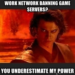 You Underestimate My Power - Work network banning game servers? You underestimate my power