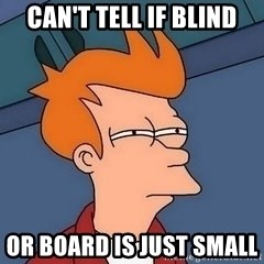 Fry squint - Can't tell if Blind Or Board is just Small