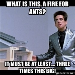 Zoolander for Ants - What is this, a fire for ants? It must be at least.... three times this big!