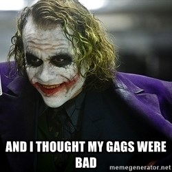 joker -  And i thought my gags were bad