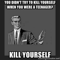 kill yourself guy blank - you didN'T try to kill yourself when you were a teenager? kill yourself