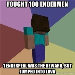 Depressed Minecraft Guy - Fought 100 endermen 1 enderpeal was the reward, but jumped into lava