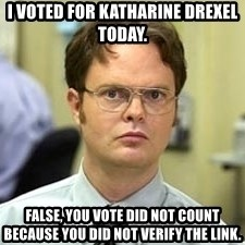 Dwight Shrute - i voted for katharine drexel today. false, you vote did not count because you did not verify the link.