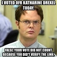 Dwight Shrute - i voted ofr katharine drexel today. false, your vote did not count because you did't verify the link.
