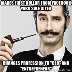 """Rich Guy - Makes first dollar from Facebook yard sale sites Changes profession to """"ceo"""" and """"entrepreneur"""""""