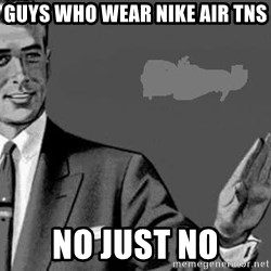 Correction Man  - Guys who wear Nike air tns No just no