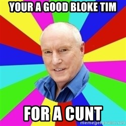Alf Stewart - Your a good bloke TIm For a cunt