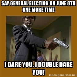 say what one more time - Say General election on June 8th one more time I dare you. I double dare you!