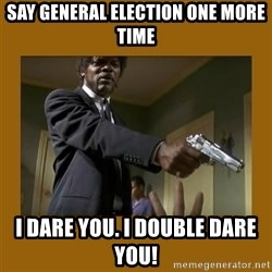 say what one more time - Say general election one more time I dare you. I double dare you!