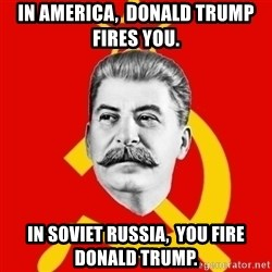 Stalin Says - In America,  Donald Trump fires you. In Soviet Russia,  you fire Donald Trump.