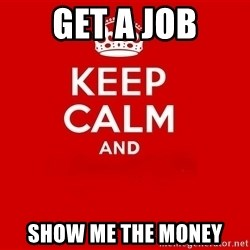 Keep Calm 2 - Get a job Show me the money
