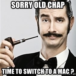 Snob - Sorry old chap Time to switch to a mac ?