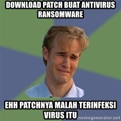 Sad Face Guy - download patch buat antivirus ransomware ehh patchnya malah terinfeksi virus itu