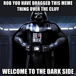 Bitch Darth Vader - Rob you have dragged this meme thing over the cliff  Welcome to the dark side