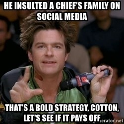Bold Strategy Cotton - He insulted a chief's family on social media That's a bold strategy, cotton, let's see if it pays off