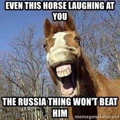 Horse - even this horse laughing at you the russia thing won't beat him