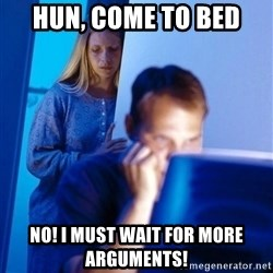 Redditors Wife - Hun, come to bed No! I must wait for more arguments!
