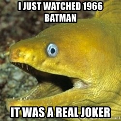 Punch Line Eel - i just watched 1966 batman it was a real joker
