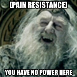 you have no power here - [Pain resistance] You have no power here