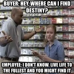 Clueless Gamestop Employee - Buyer: Hey, where can i find Destiny? Employee: I don't know. Live life to the fullest and you might find it
