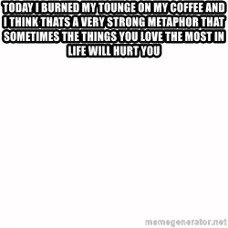 fondo blanco white background - Today i burned my tounge on my coffee and i thInk thats a very strong metaphor that sometimes the things you love the most in life will hurt you
