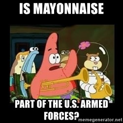 Patrick Star Instrument - Is mayonnaise Part of the U.S. Armed Forces?