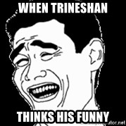 Laughing - When Trineshan Thinks His funny