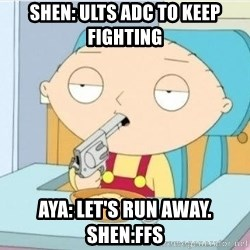 Suicide Stewie - shen: ults adc to keep fighting Aya: let's run away.  sHen:FFs