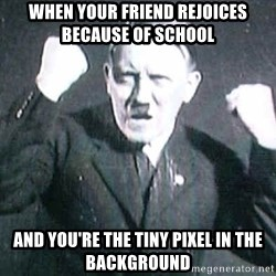 Successful Hitler - When yOur friend rejoices Because of school And you're the tiny pixel in the background