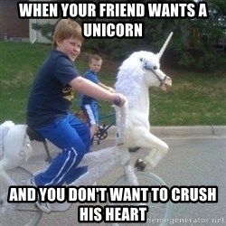 unicorn - When your friend wants a uNicorn And you don't want to crush his heart