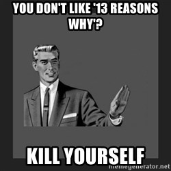 kill yourself guy blank - you don't like '13 reasons why'? kill yourself