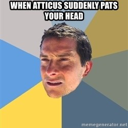 Bear Grylls - When atticus suddenly pats your head