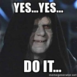 Sith Lord - Yes...yes...    Do it...