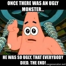 ugly barnacle patrick - once there was an ugly monster... he was so ugly, that everybody died. the end!