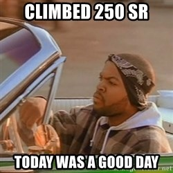 Good Day Ice Cube - Climbed 250 SR Today was a good day