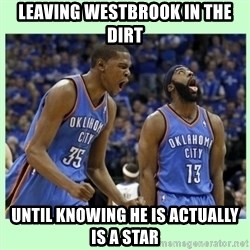 durant harden - leaving westbrook in the dirt until knowing he is actually is a star