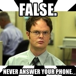 Dwight from the Office - false. never answer your phone.