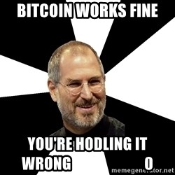 Steve Jobs Says - bitcoin works fine you're hodling it wrong                         0