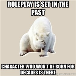 Bad RPer Polar Bear - Roleplay is set in the past Character who won't be born for decades is there