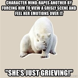 """Bad RPer Polar Bear - Character mind-rapes another by forcing him to view a grisly scene and feel her emotions over it """"She's just grieving!"""""""