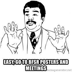 neil degrasse tyson reaction -  easy, go to BFSR posters and meetings