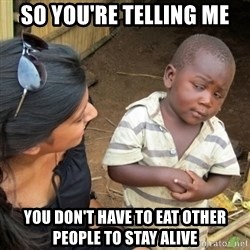 Skeptical 3rd World Kid - so you're telling me You don't have to eat other people to stay alive