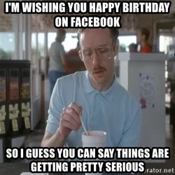 Things are getting pretty Serious (Napoleon Dynamite) - I'm wishing you happy birthday on Facebook So i guess you can say things are getting pretty serious