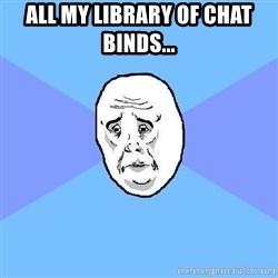 Okay Guy - ALL MY LIBRARY OF CHAT BINDS...