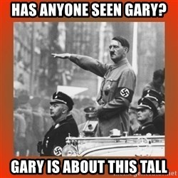 Heil Hitler - Has anyone seen gary? gary is about this tall