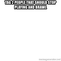 Blank Meme - Tag 2 people that should stop playing and brawl